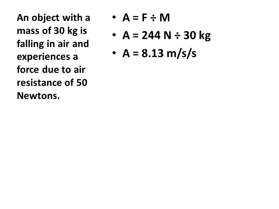 A = F ÷ M A = 244 N ÷ 30 kg A = 8.13 m/s/s An object with a mass of 30 kg is falling in air and experiences a force due to air resistance of 50 Newton