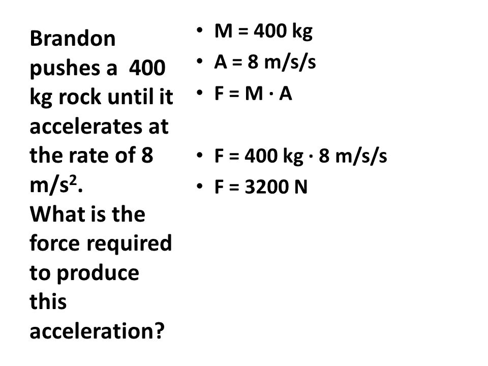 M = 400 kg A = 8 m/s/s F = M ∙ A F = 400 kg ∙ 8 m/s/s F = 3200 N Brandon pushes a 400 kg rock until it accelerates at the rate of 8 m/s 2. What is the