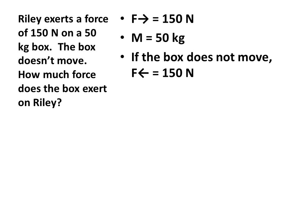 F→ = 150 N M = 50 kg If the box does not move, F← = 150 N Riley exerts a force of 150 N on a 50 kg box.