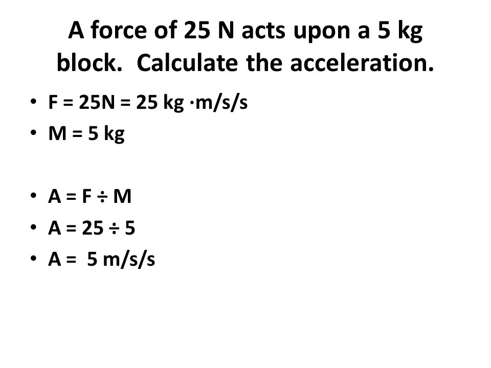 A force of 25 N acts upon a 5 kg block. Calculate the acceleration. F = 25N = 25 kg ∙m/s/s M = 5 kg A = F ÷ M A = 25 ÷ 5 A = 5 m/s/s
