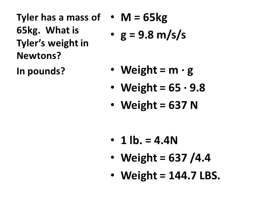 M = 65kg g = 9.8 m/s/s Weight = m ∙ g Weight = 65 ∙ 9.8 Weight = 637 N 1 lb. = 4.4N Weight = 637 /4.4 Weight = 144.7 LBS. Tyler has a mass of 65kg. Wh