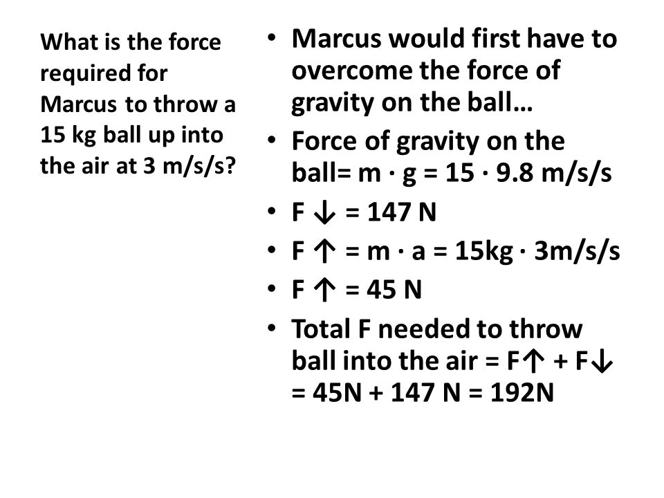 Marcus would first have to overcome the force of gravity on the ball… Force of gravity on the ball= m ∙ g = 15 ∙ 9.8 m/s/s F ↓ = 147 N F ↑ = m ∙ a = 15kg ∙ 3m/s/s F ↑ = 45 N Total F needed to throw ball into the air = F↑ + F↓ = 45N + 147 N = 192N What is the force required for Marcus to throw a 15 kg ball up into the air at 3 m/s/s?