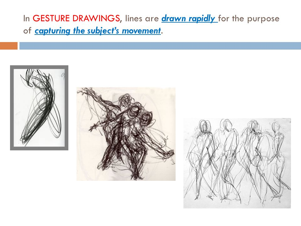 In GESTURE DRAWINGS, lines are drawn rapidly for the purpose of capturing the subject's movement.