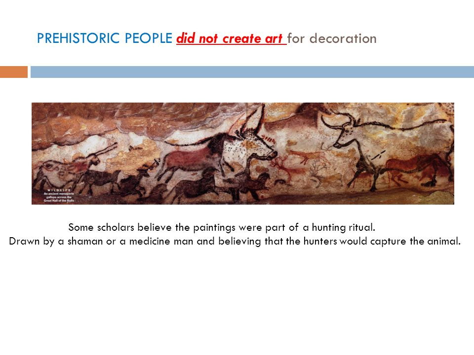 PREHISTORIC PEOPLE did not create art for decoration Some scholars believe the paintings were part of a hunting ritual.