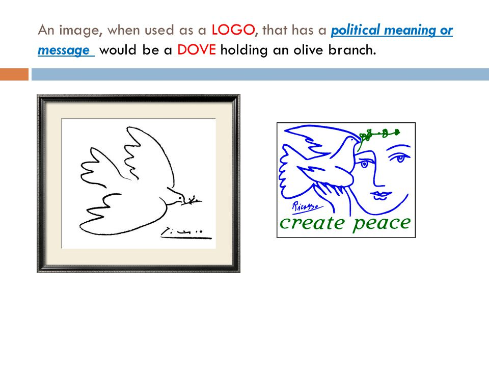 An image, when used as a LOGO, that has a political meaning or message would be a DOVE holding an olive branch.