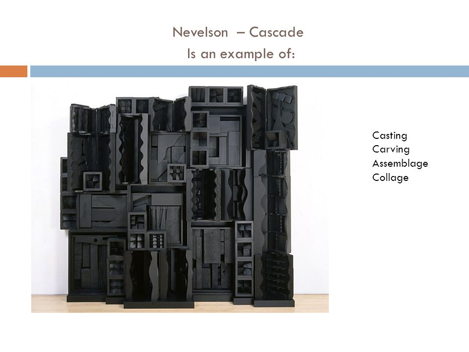 Nevelson – Cascade Is an example of: Casting Carving Assemblage Collage