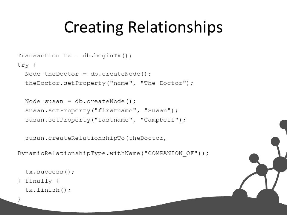 Creating Relationships Transaction tx = db.beginTx(); try { Node theDoctor = db.createNode(); theDoctor.setProperty(