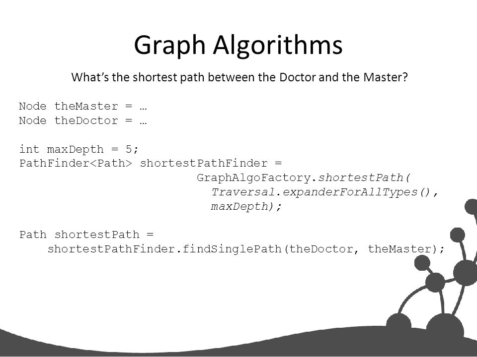 Graph Algorithms What's the shortest path between the Doctor and the Master? Node theMaster = … Node theDoctor = … int maxDepth = 5; PathFinder shorte