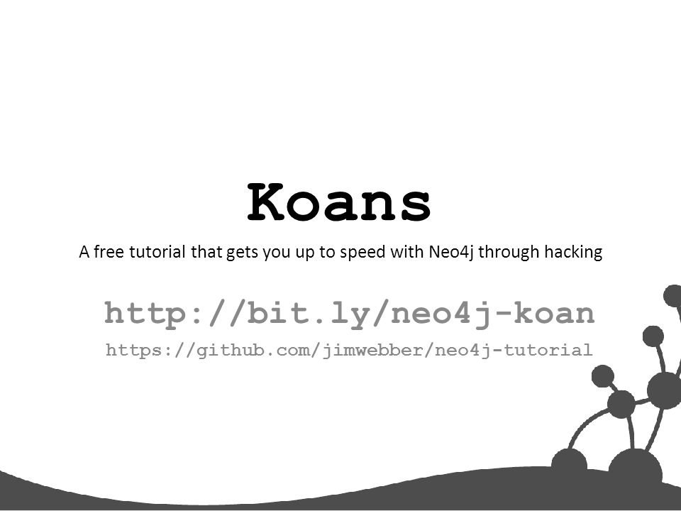 Koans A free tutorial that gets you up to speed with Neo4j through hacking http://bit.ly/neo4j-koan https://github.com/jimwebber/neo4j-tutorial
