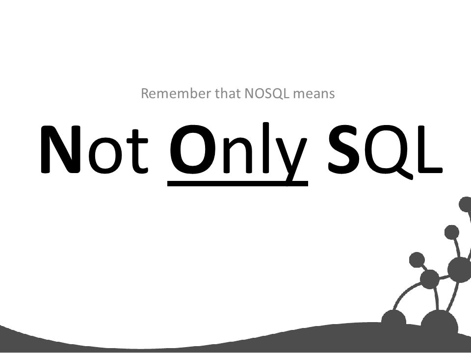 Not Only SQL Remember that NOSQL means