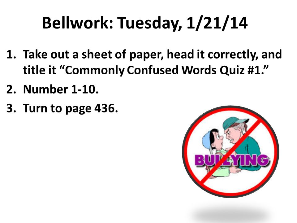 Bellwork: Tuesday, 1/21/14 1.Take out a sheet of paper, head it correctly, and title it Commonly Confused Words Quiz #1. 2.Number 1-10.
