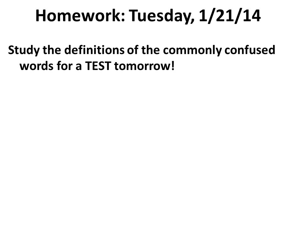 Homework: Tuesday, 1/21/14 Study the definitions of the commonly confused words for a TEST tomorrow!