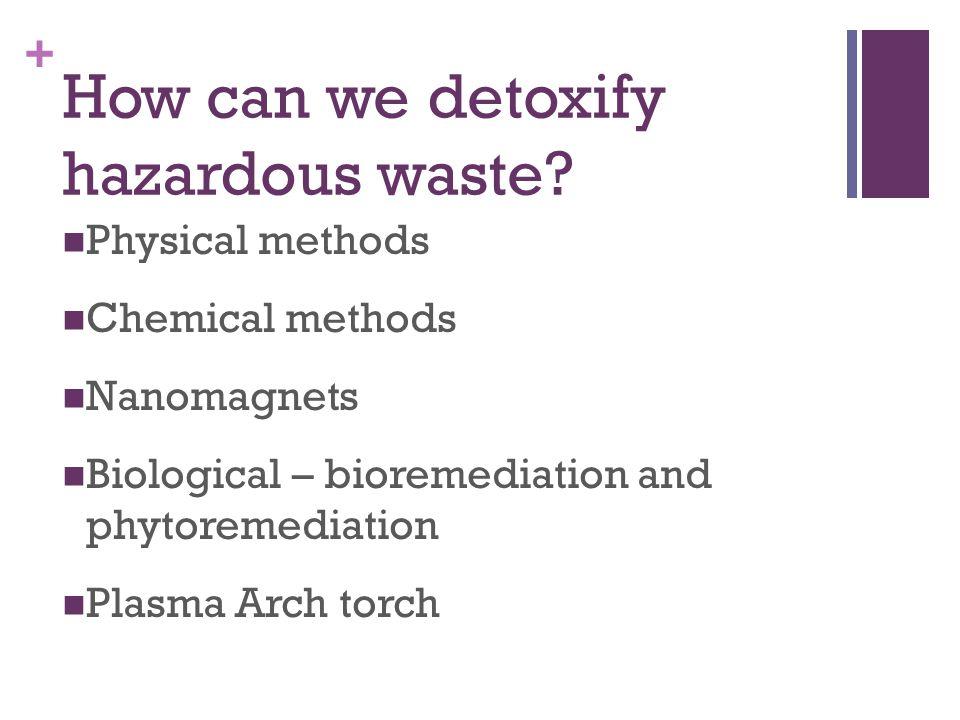 + How can we detoxify hazardous waste? Physical methods Chemical methods Nanomagnets Biological – bioremediation and phytoremediation Plasma Arch torc