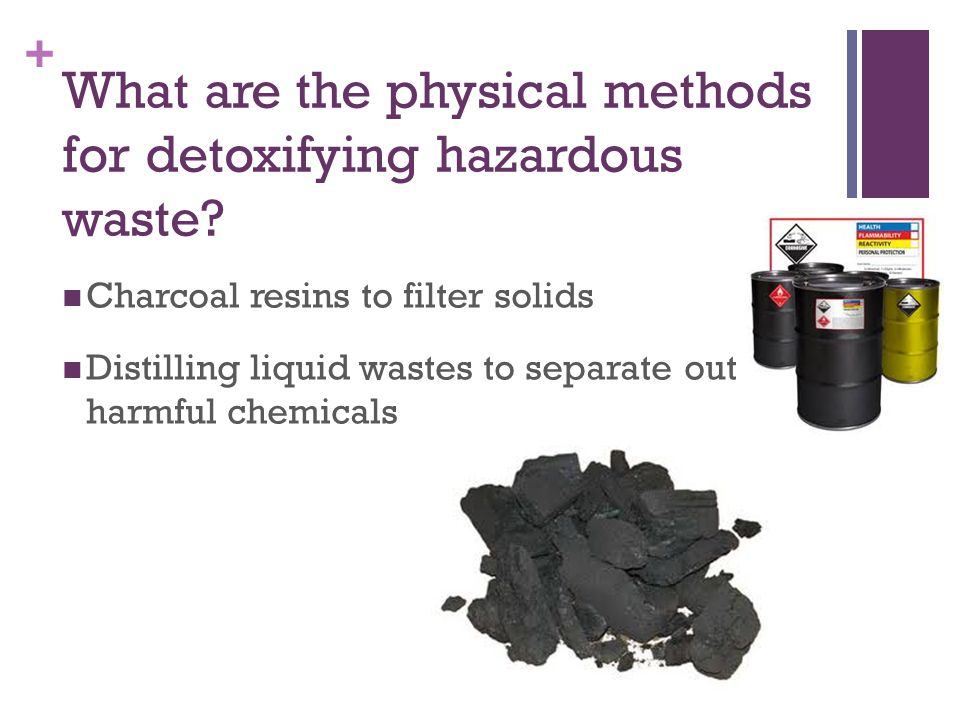 + What are the physical methods for detoxifying hazardous waste? Charcoal resins to filter solids Distilling liquid wastes to separate out harmful che