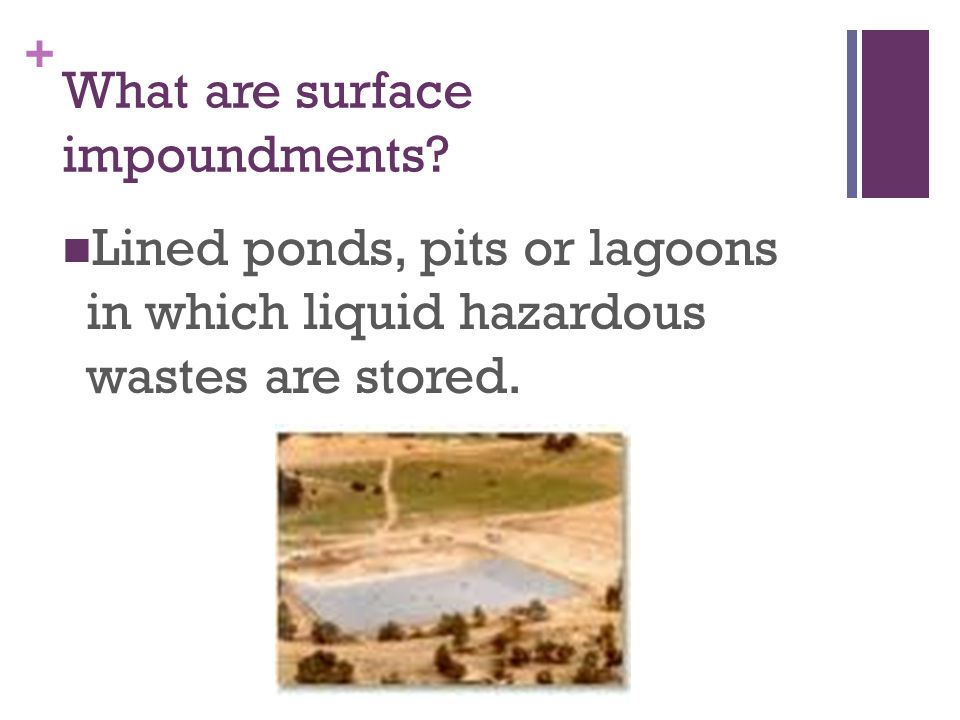 + What are surface impoundments? Lined ponds, pits or lagoons in which liquid hazardous wastes are stored.