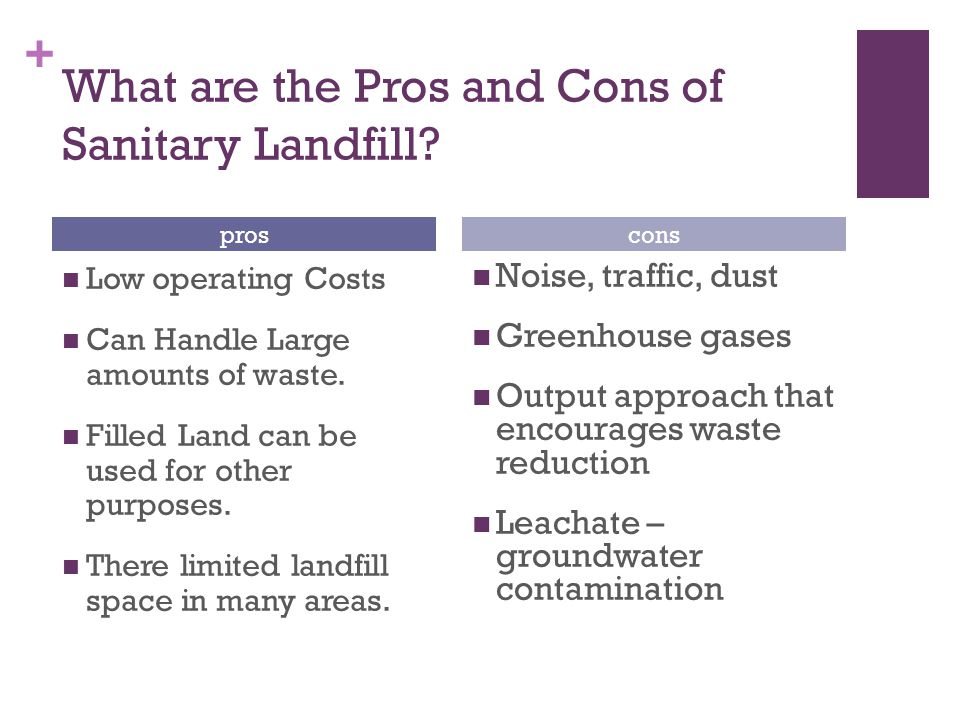 + What are the Pros and Cons of Sanitary Landfill? Low operating Costs Can Handle Large amounts of waste. Filled Land can be used for other purposes.