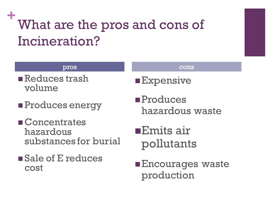 + What are the pros and cons of Incineration? Reduces trash volume Produces energy Concentrates hazardous substances for burial Sale of E reduces cost