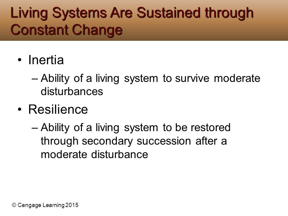 © Cengage Learning 2015 Inertia –Ability of a living system to survive moderate disturbances Resilience –Ability of a living system to be restored through secondary succession after a moderate disturbance Living Systems Are Sustained through Constant Change