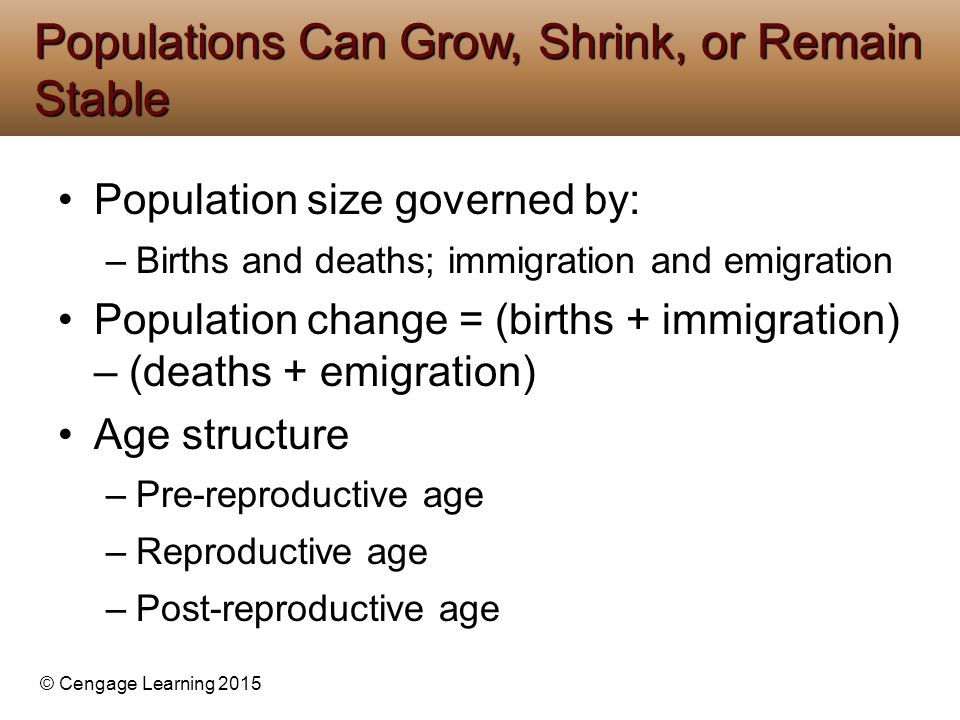 © Cengage Learning 2015 Population size governed by: –Births and deaths; immigration and emigration Population change = (births + immigration) – (deat