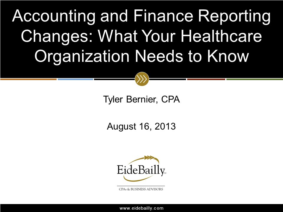 www.eidebailly.com Tyler Bernier, CPA August 16, 2013 Accounting and Finance Reporting Changes: What Your Healthcare Organization Needs to Know