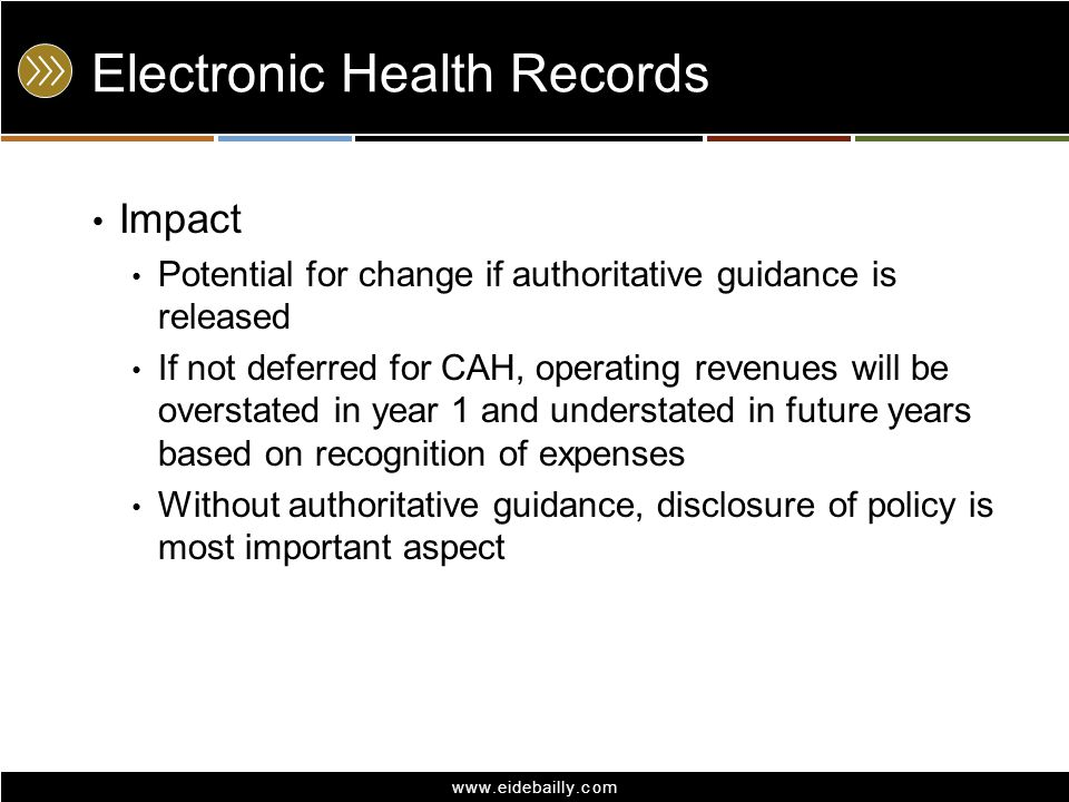 www.eidebailly.com Electronic Health Records Impact Potential for change if authoritative guidance is released If not deferred for CAH, operating reve