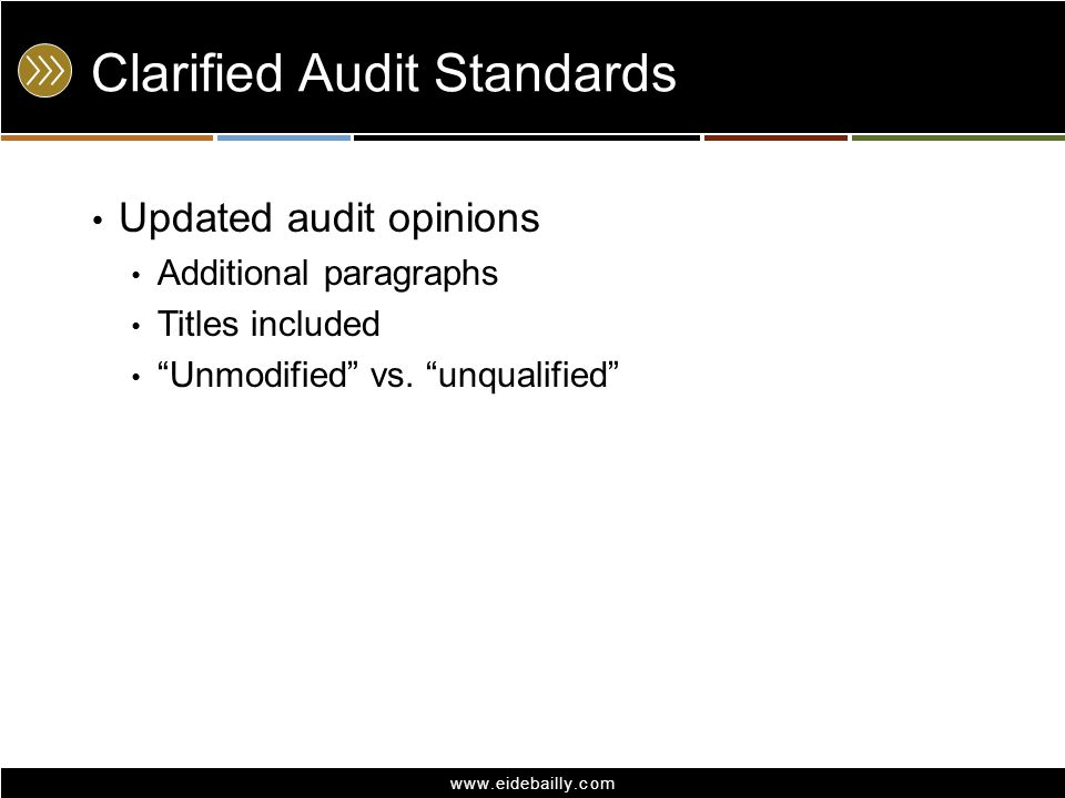 "www.eidebailly.com Clarified Audit Standards Updated audit opinions Additional paragraphs Titles included ""Unmodified"" vs. ""unqualified"""