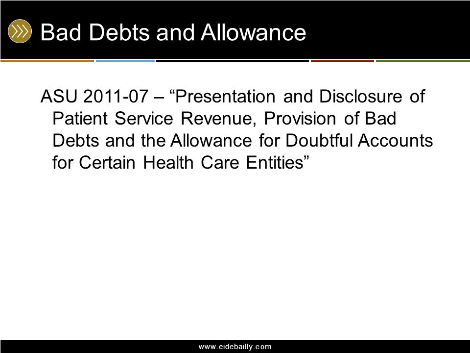 "www.eidebailly.com Bad Debts and Allowance ASU 2011-07 – ""Presentation and Disclosure of Patient Service Revenue, Provision of Bad Debts and the Allow"