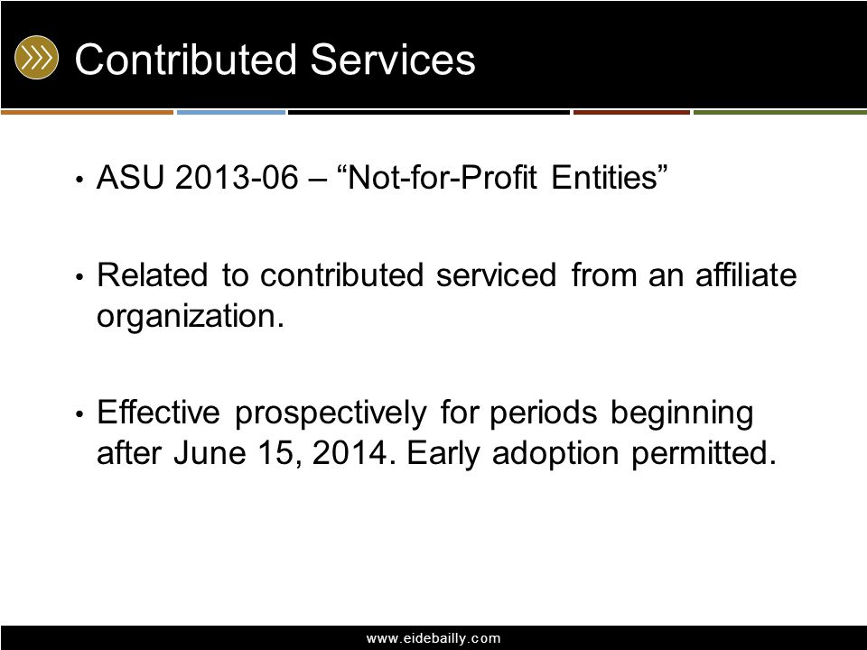 "www.eidebailly.com Contributed Services ASU 2013-06 – ""Not-for-Profit Entities"" Related to contributed serviced from an affiliate organization. Effect"