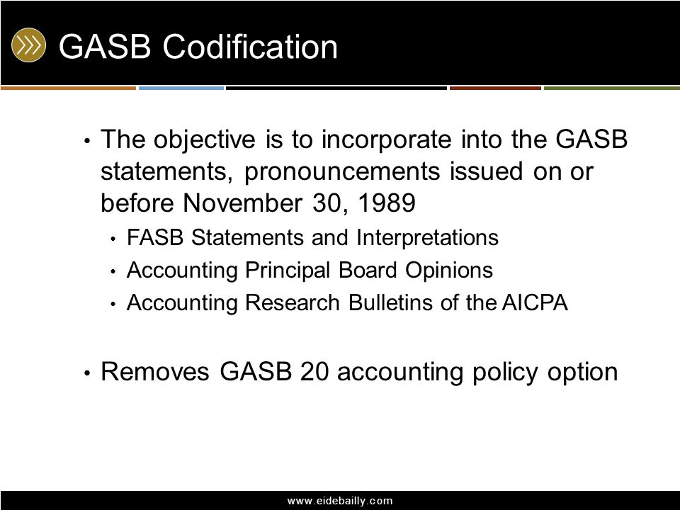 www.eidebailly.com GASB Codification The objective is to incorporate into the GASB statements, pronouncements issued on or before November 30, 1989 FA