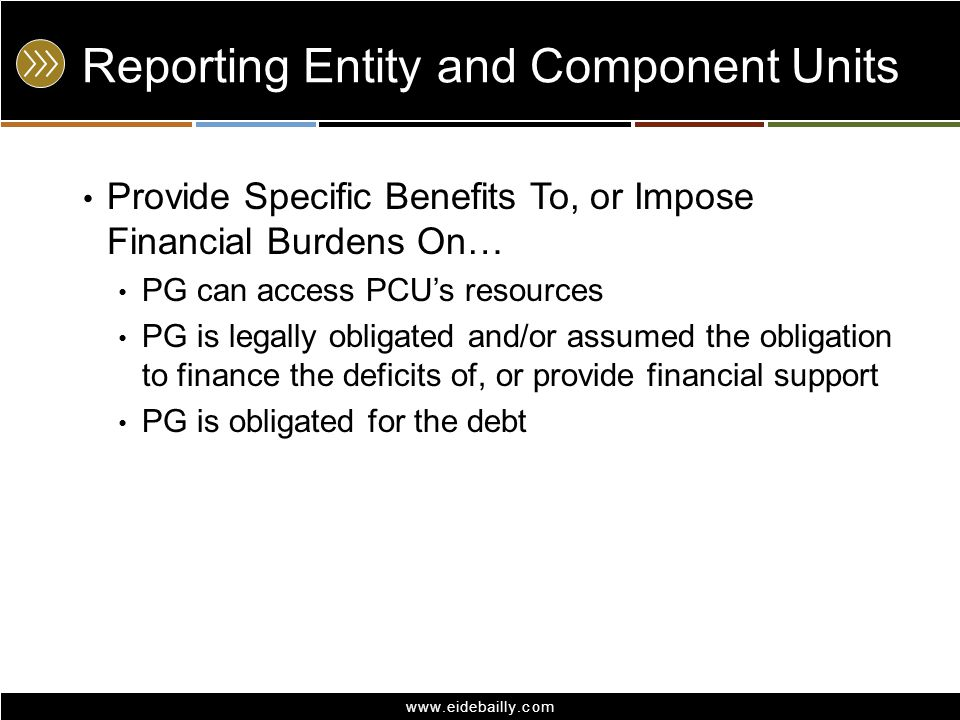 www.eidebailly.com Reporting Entity and Component Units Provide Specific Benefits To, or Impose Financial Burdens On… PG can access PCU's resources PG