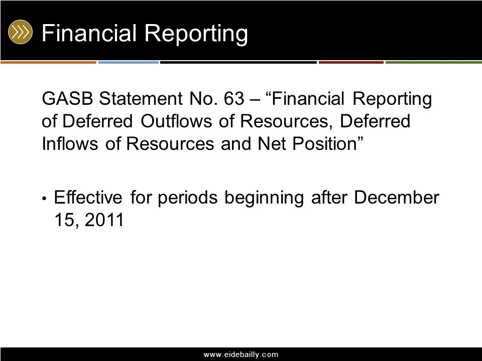 "www.eidebailly.com Financial Reporting GASB Statement No. 63 – ""Financial Reporting of Deferred Outflows of Resources, Deferred Inflows of Resources a"