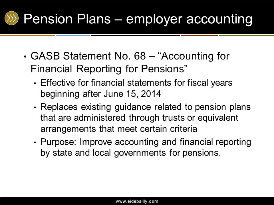 "www.eidebailly.com Pension Plans – employer accounting GASB Statement No. 68 – ""Accounting for Financial Reporting for Pensions"" Effective for financi"