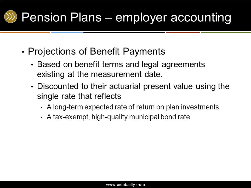 www.eidebailly.com Pension Plans – employer accounting Projections of Benefit Payments Based on benefit terms and legal agreements existing at the mea