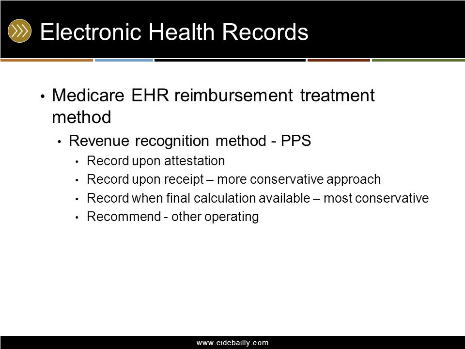 www.eidebailly.com Electronic Health Records Medicare EHR reimbursement treatment method Revenue recognition method - CAH Same as PPS, except option to defer revenue Based on matching concept Defer based on avg.