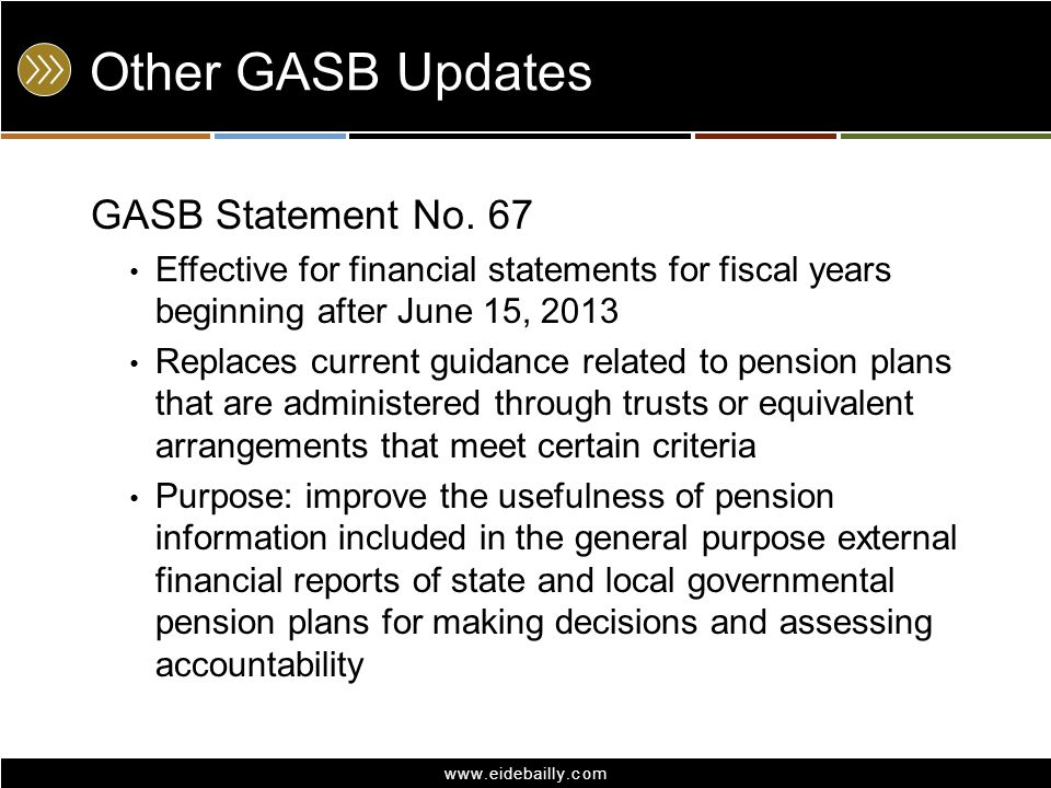 www.eidebailly.com Other GASB Updates GASB Statement No. 67 Effective for financial statements for fiscal years beginning after June 15, 2013 Replaces