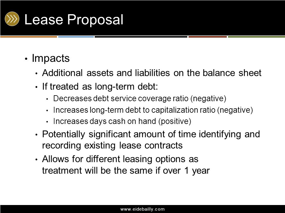 www.eidebailly.com Lease Proposal Impacts Additional assets and liabilities on the balance sheet If treated as long-term debt: Decreases debt service