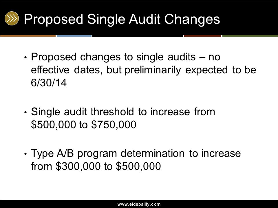www.eidebailly.com Proposed Single Audit Changes Proposed changes to single audits – no effective dates, but preliminarily expected to be 6/30/14 Sing