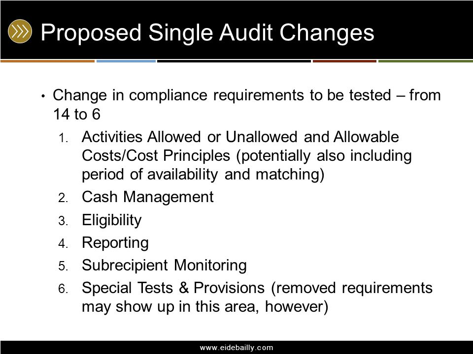 www.eidebailly.com Proposed Single Audit Changes Change in compliance requirements to be tested – from 14 to 6 1. Activities Allowed or Unallowed and