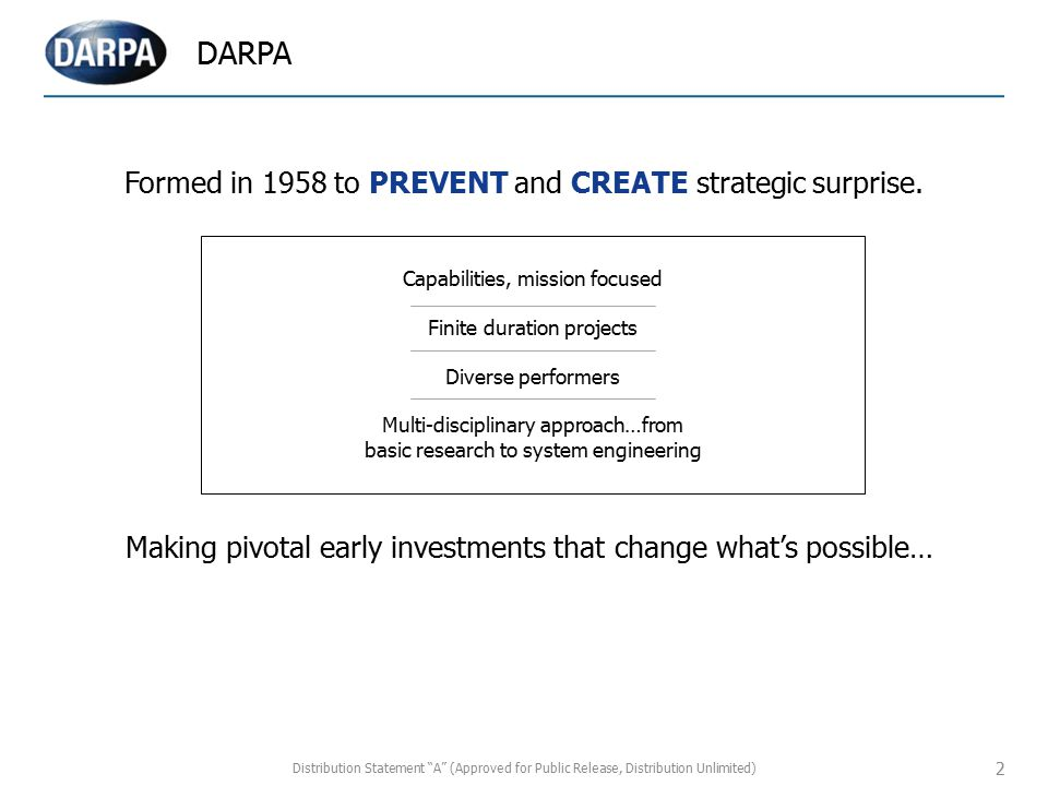 DARPA 2 Formed in 1958 to PREVENT and CREATE strategic surprise. Capabilities, mission focused Finite duration projects Diverse performers Multi-disci