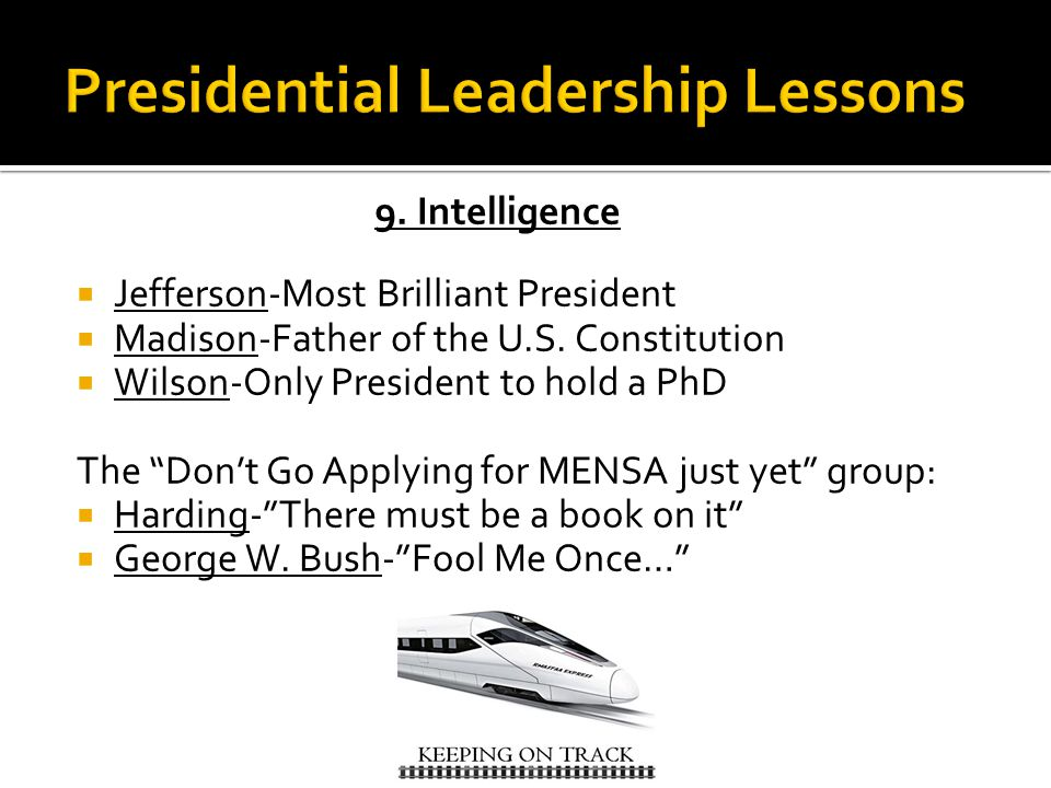 9. Intelligence  Jefferson-Most Brilliant President  Madison-Father of the U.S.