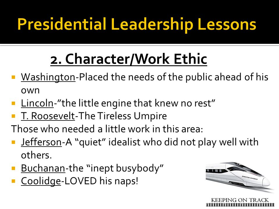 """2. Character/Work Ethic  Washington-Placed the needs of the public ahead of his own  Lincoln-""""the little engine that knew no rest""""  T. Roosevelt-Th"""