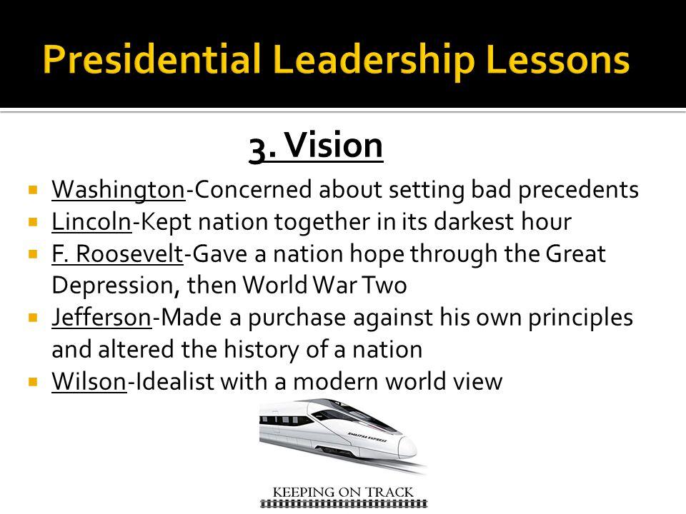 3. Vision  Washington-Concerned about setting bad precedents  Lincoln-Kept nation together in its darkest hour  F. Roosevelt-Gave a nation hope thr