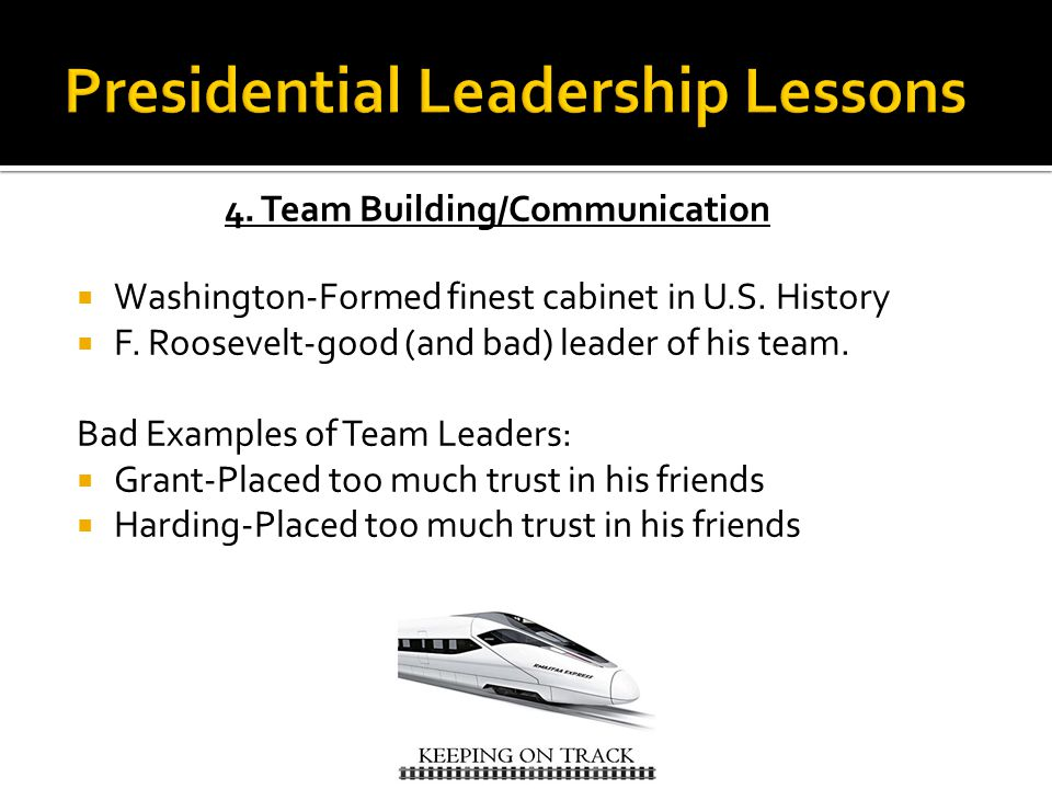 4. Team Building/Communication  Washington-Formed finest cabinet in U.S. History  F. Roosevelt-good (and bad) leader of his team. Bad Examples of Te