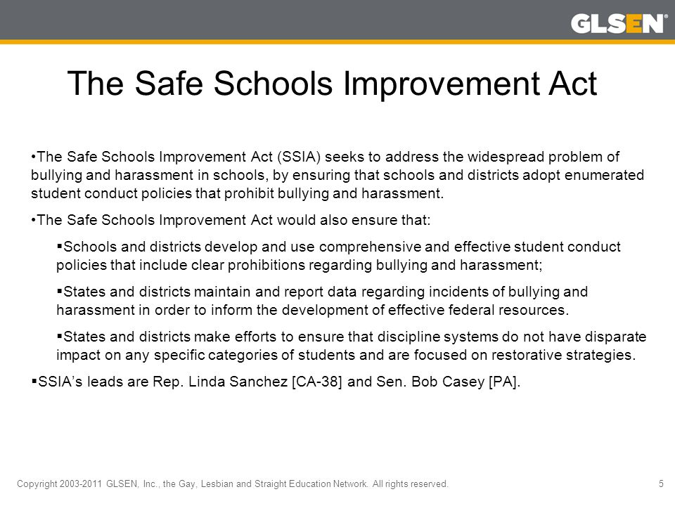 5 The Safe Schools Improvement Act The Safe Schools Improvement Act (SSIA) seeks to address the widespread problem of bullying and harassment in schools, by ensuring that schools and districts adopt enumerated student conduct policies that prohibit bullying and harassment.