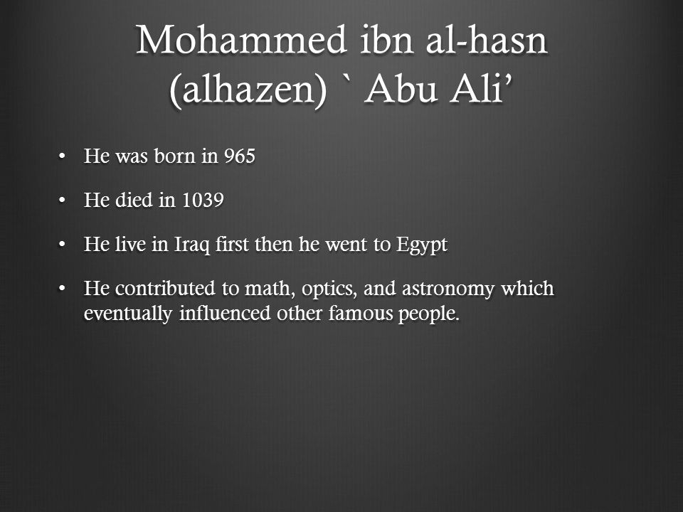 Mohammed ibn al-hasn (alhazen) ` Abu Ali' He was born in 965 He was born in 965 He died in 1039 He died in 1039 He live in Iraq first then he went to Egypt He live in Iraq first then he went to Egypt He contributed to math, optics, and astronomy which eventually influenced other famous people.