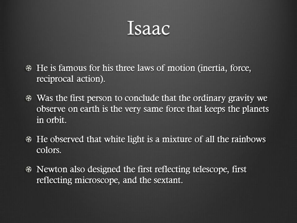 Isaac He is famous for his three laws of motion (inertia, force, reciprocal action).
