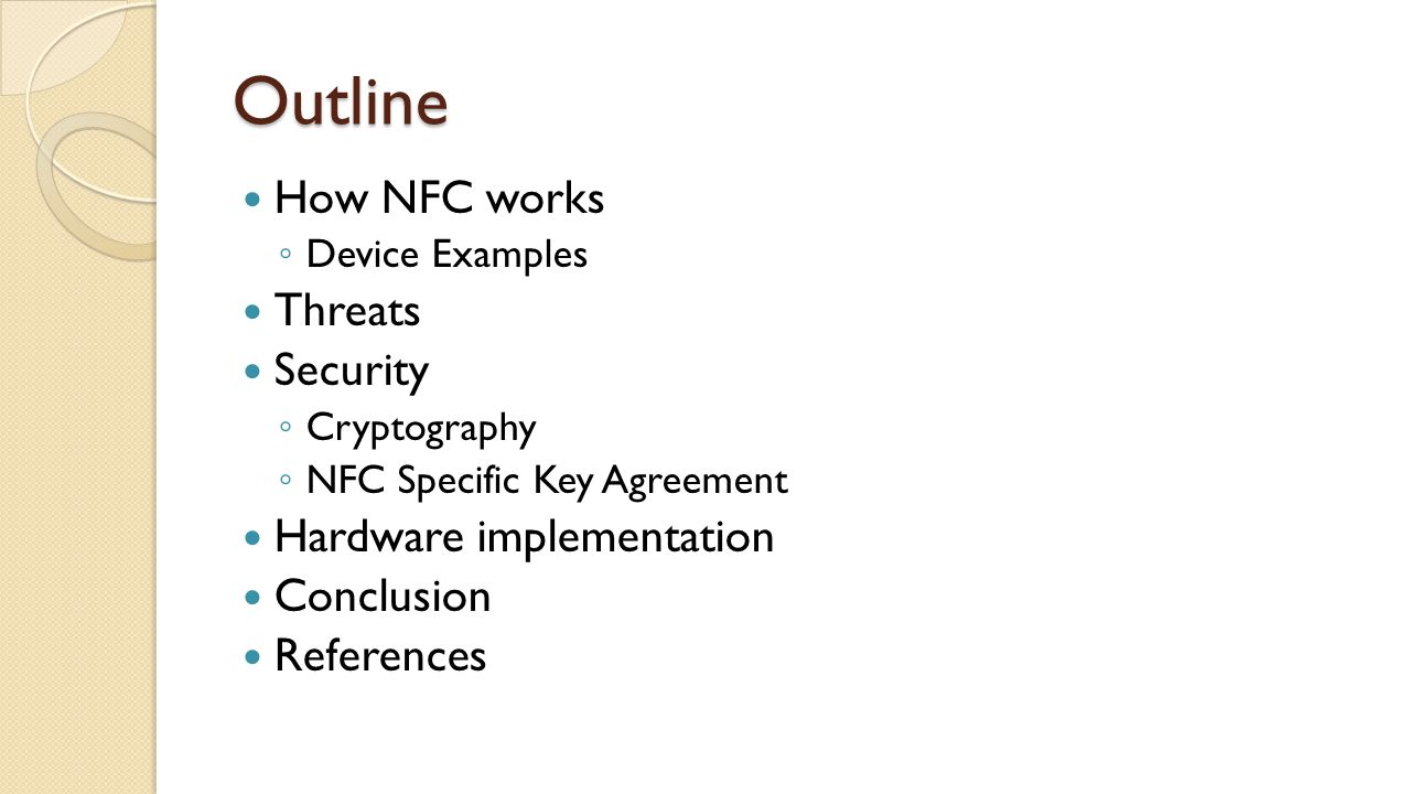 Outline How NFC works ◦ Device Examples Threats Security ◦ Cryptography ◦ NFC Specific Key Agreement Hardware implementation Conclusion References
