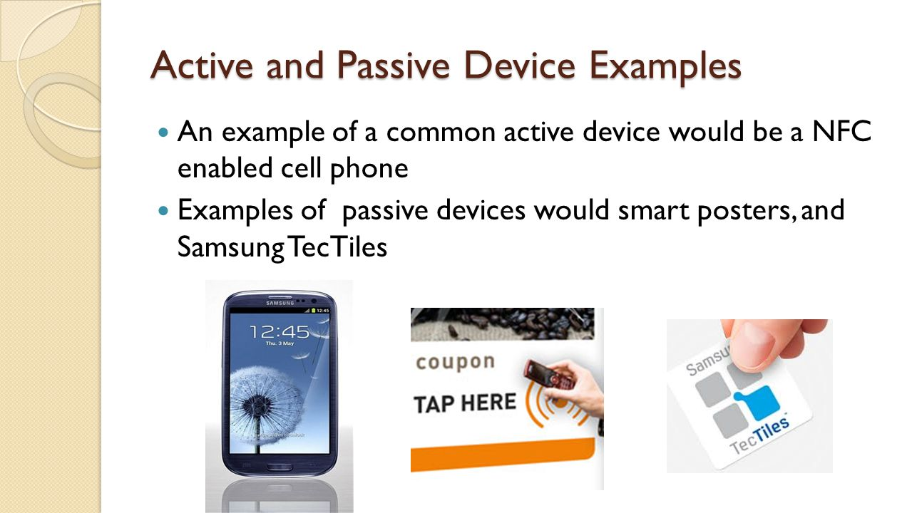 Active and Passive Device Examples An example of a common active device would be a NFC enabled cell phone Examples of passive devices would smart posters, and Samsung TecTiles