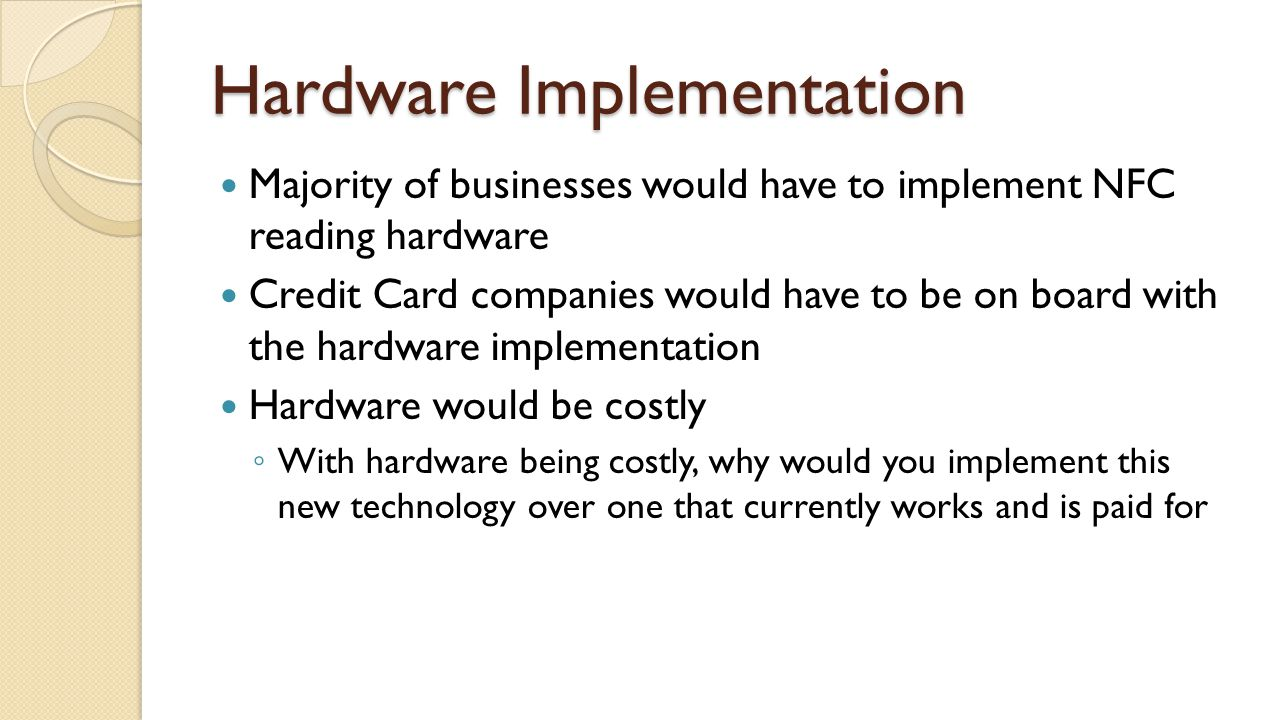 Hardware Implementation Majority of businesses would have to implement NFC reading hardware Credit Card companies would have to be on board with the hardware implementation Hardware would be costly ◦ With hardware being costly, why would you implement this new technology over one that currently works and is paid for