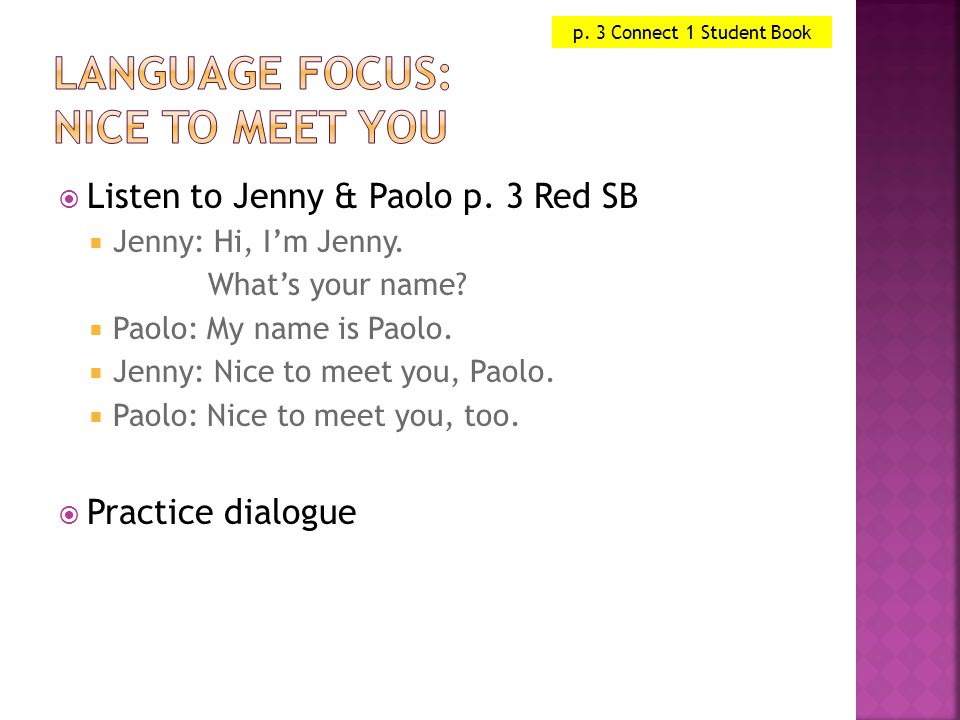  Listen to Jenny & Paolo p. 3 Red SB  Jenny: Hi, I'm Jenny. What's your name?  Paolo: My name is Paolo.  Jenny: Nice to meet you, Paolo.  Paolo: